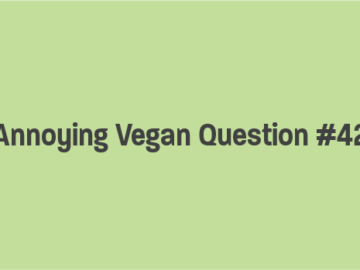 Annoying Vegan Question #42